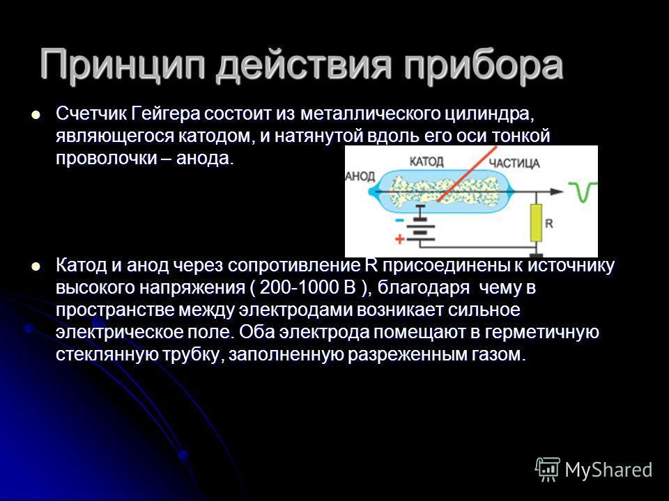 Принцип действия прибора Счетчик Гейгера состоит из металлического цилиндра, являющегося катодом, и натянутой вдоль его оси тонкой проволочки – анода. Счетчик Гейгера состоит из металлического цилиндра, являющегося катодом, и натянутой вдоль его оси