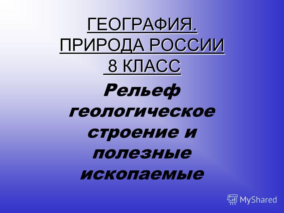 ГЕОГРАФИЯ. ПРИРОДА РОССИИ 8 КЛАСС Рельеф геологическое строение и полезные ископаемые