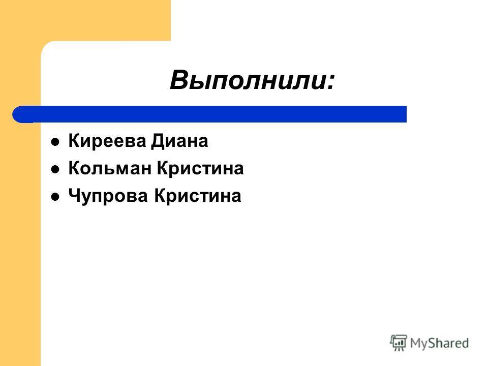 Выполнили: Киреева Диана Кольман Кристина Чупрова Кристина
