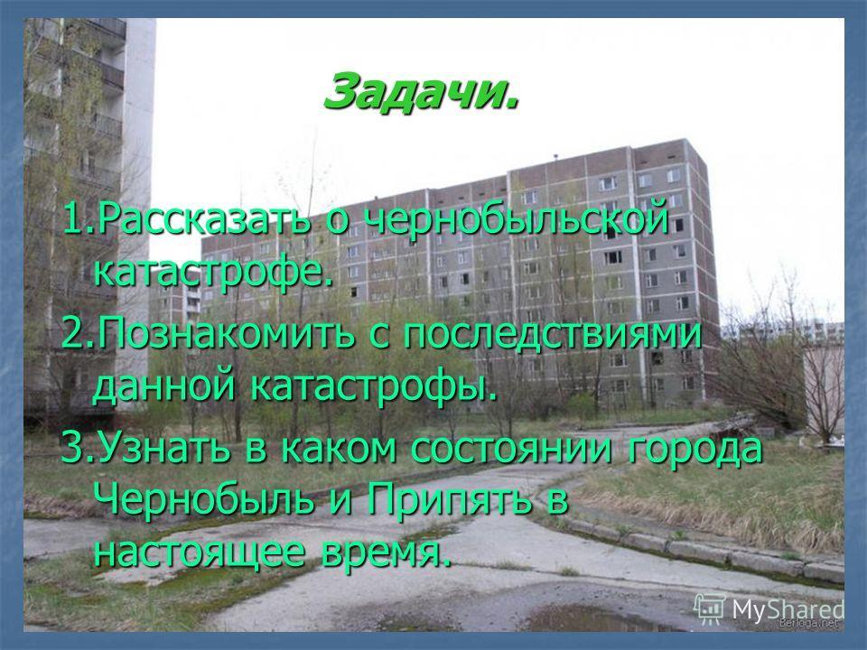 Задачи. 1.Рассказать о чернобыльской катастрофе. 2.Познакомить с последствиями данной катастрофы. 3.Узнать в каком состоянии города Чернобыль и Припять в настоящее время.