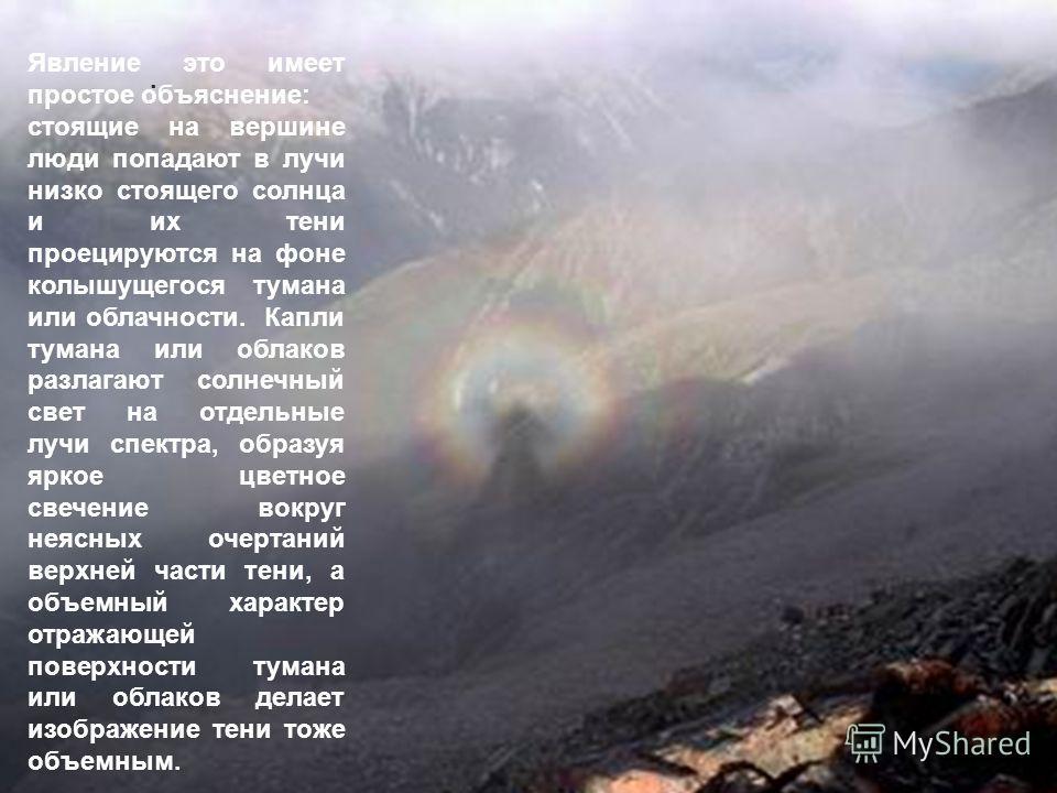 . Явление это имеет простое объяснение: стоящие на вершине люди попадают в лучи низко стоящего солнца и их тени проецируются на фоне колышущегося тумана или облачности. Капли тумана или облаков разлагают солнечный свет на отдельные лучи спектра, обра