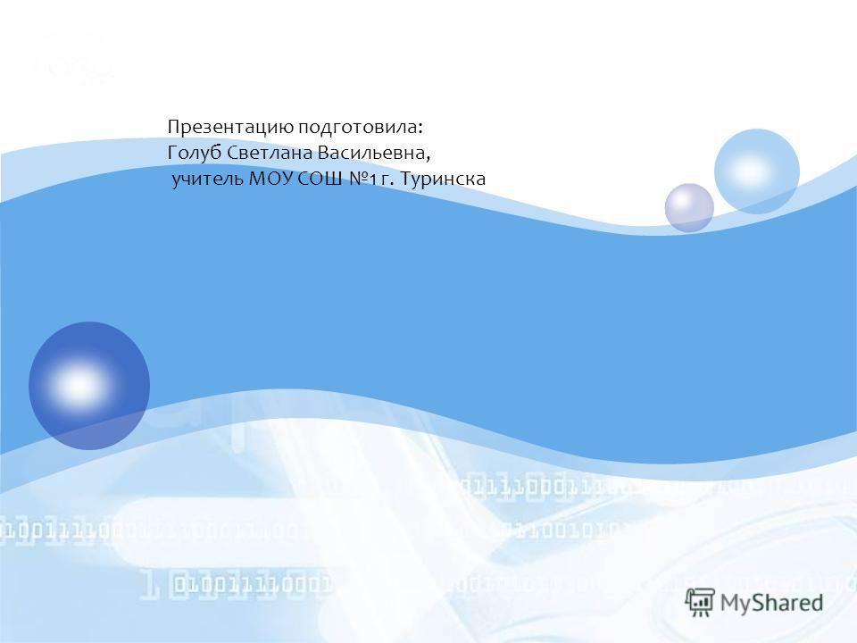 Презентацию подготовила: Голуб Светлана Васильевна, учитель МОУ СОШ 1 г. Туринска