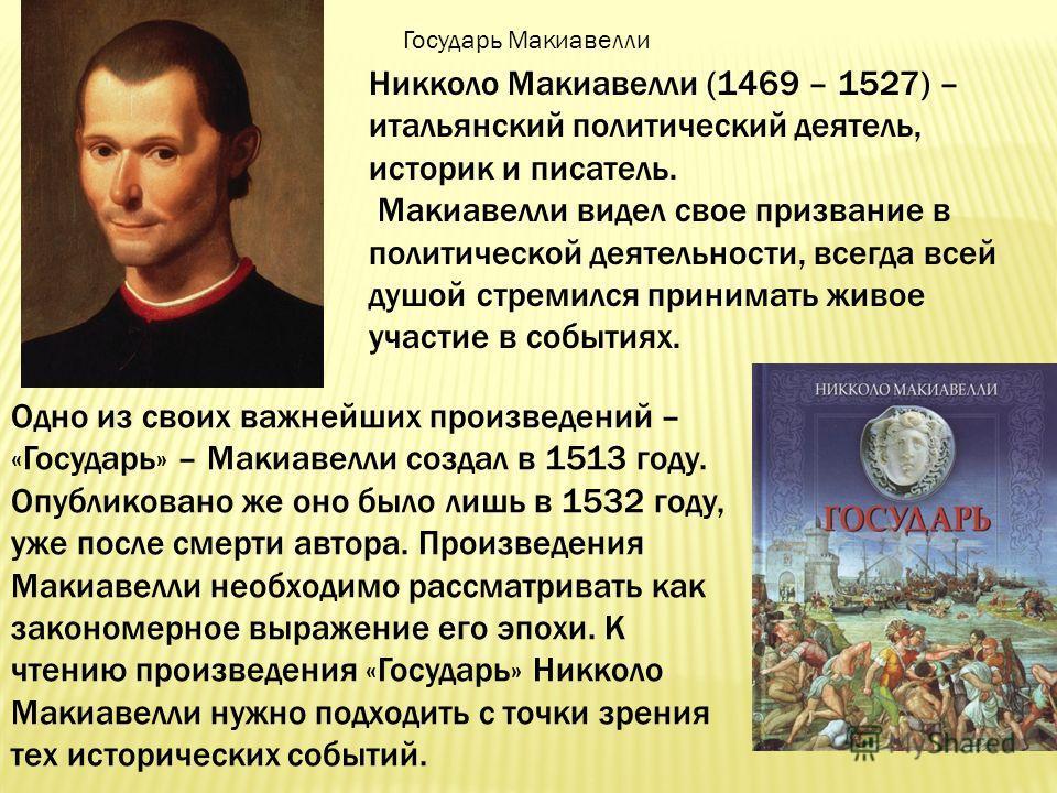Никколо Макиавелли (1469 – 1527) – итальянский политический деятель, историк и писатель. Макиавелли видел свое призвание в политической деятельности, всегда всей душой стремился принимать живое участие в событиях. Одно из своих важнейших произведений