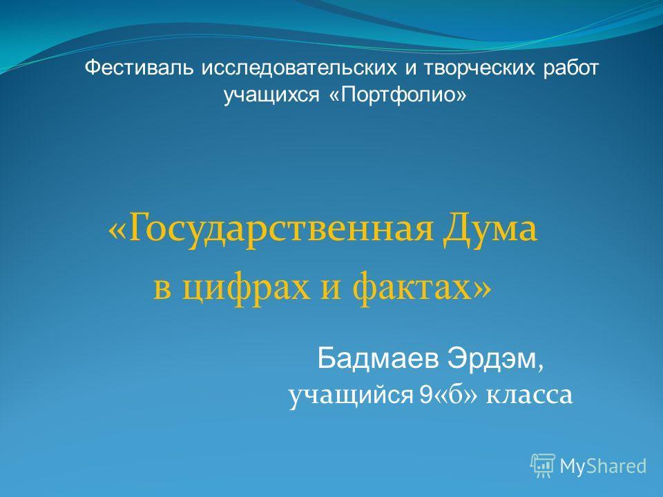 «Государственная Дума в цифрах и фактах » Бадмаев Эрдэм, учащ ийся 9 «б» класса Фестиваль исследовательских и творческих работ учащихся «Портфолио»