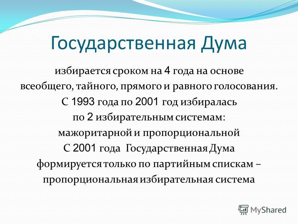 Государственная Дума избирается сроком на 4 года на основе всеобщего, тайного, прямого и равного голосования. С 1993 года по 2001 год избиралась по 2 избирательным системам: мажоритарной и пропорциональной С 2001 года Государственная Дума формируется