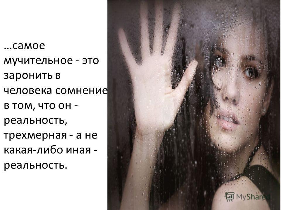 …самое мучительное - это заронить в человека сомнение в том, что он - реальность, трехмерная - а не какая-либо иная - реальность.