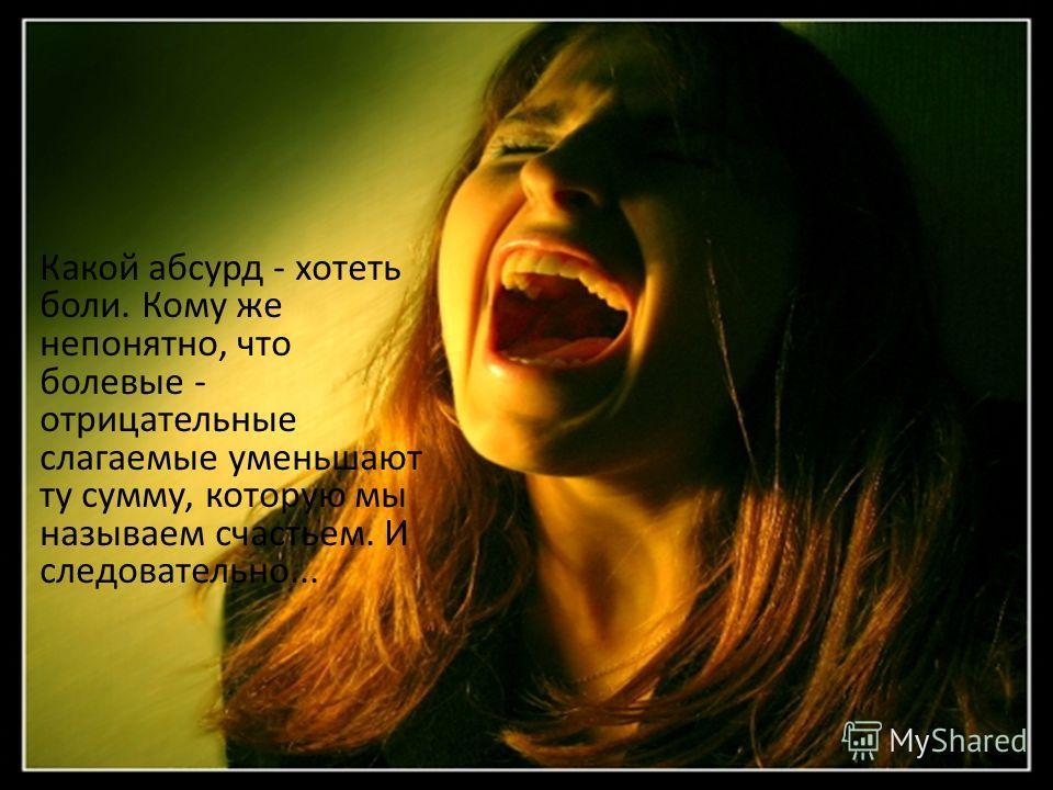 Какой абсурд - хотеть боли. Кому же непонятно, что болевые - отрицательные слагаемые уменьшают ту сумму, которую мы называем счастьем. И следовательно...