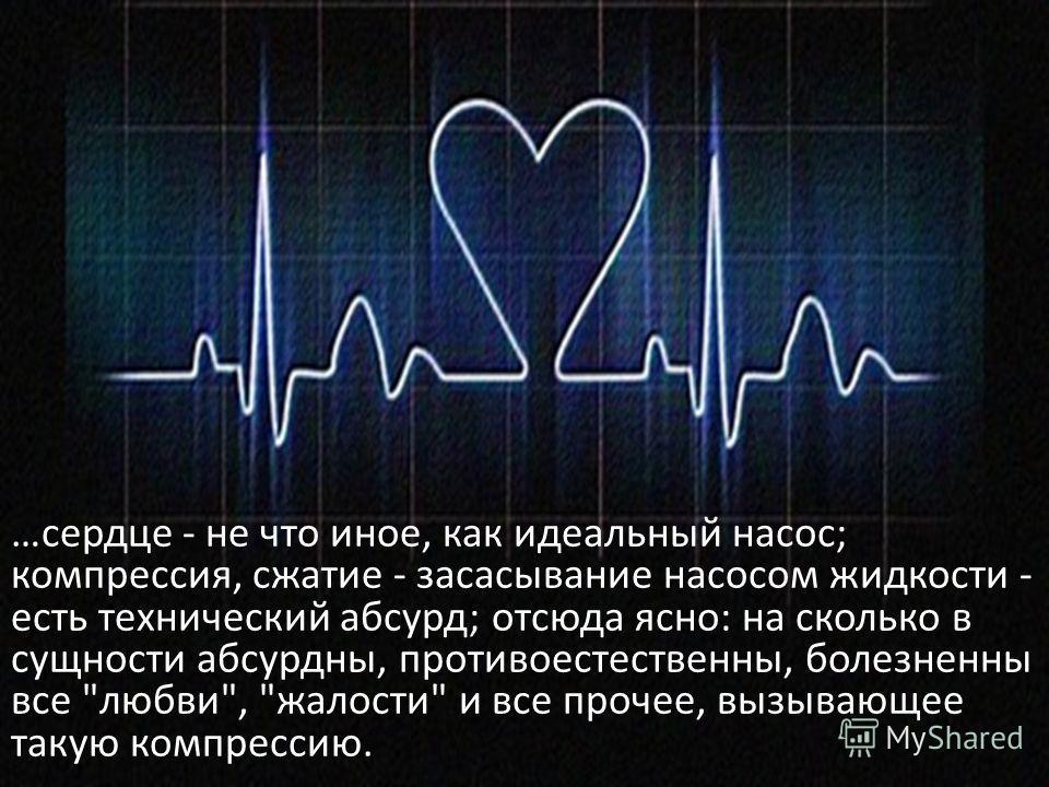…сердце - не что иное, как идеальный насос; компрессия, сжатие - засасывание насосом жидкости - есть технический абсурд; отсюда ясно: на сколько в сущности абсурдны, противоестественны, болезненны все