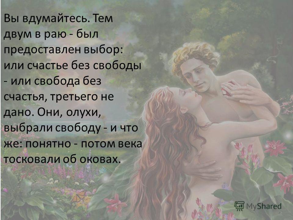 Вы вдумайтесь. Тем двум в раю - был предоставлен выбор: или счастье без свободы - или свобода без счастья, третьего не дано. Они, олухи, выбрали свободу - и что же: понятно - потом века тосковали об оковах.