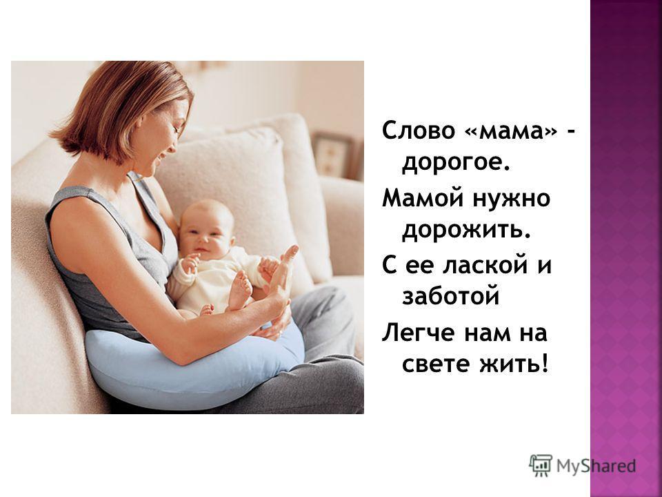 Слово «мама» - дорогое. Мамой нужно дорожить. С ее лаской и заботой Легче нам на свете жить!