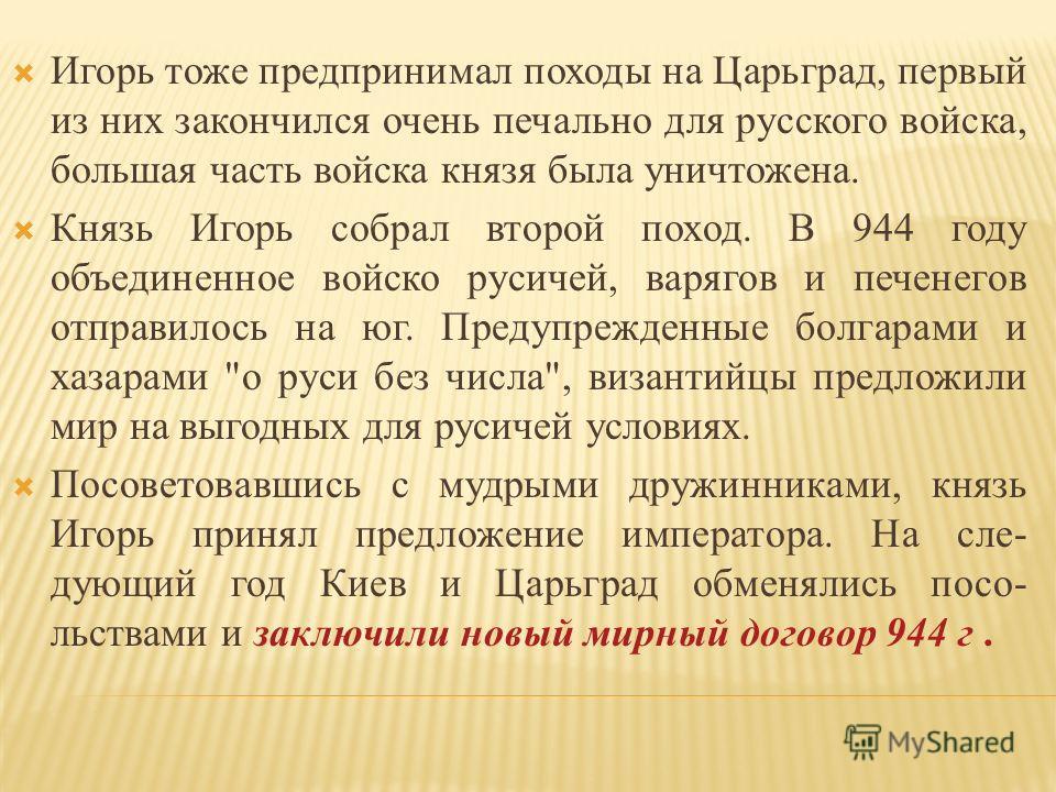 Игорь тоже предпринимал походы на Царьград, первый из них закончился очень печально для русского войска, большая часть войска князя была уничтожена. Князь Игорь собрал второй поход. В 944 году объединенное войско русичей, варягов и печенегов отправил