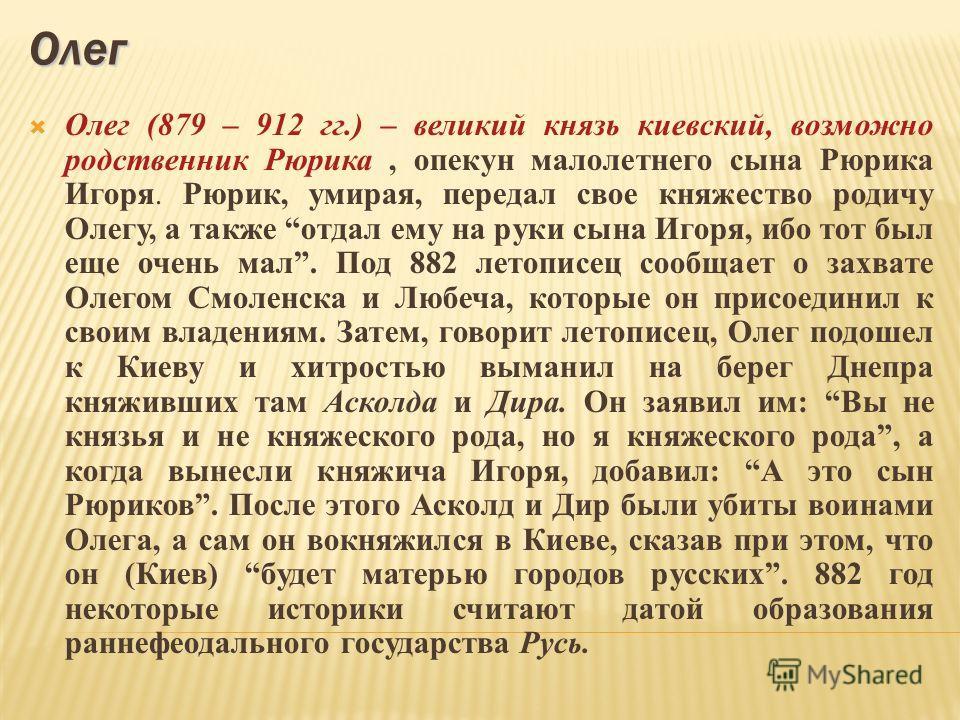 Олег Олег (879 – 912 гг.) – великий князь киевский, возможно родственник Рюрика, опекун малолетнего сына Рюрика Игоря. Рюрик, умирая, передал свое княжество родичу Олегу, а также отдал ему на руки сына Игоря, ибо тот был еще очень мал. Под 882 летопи