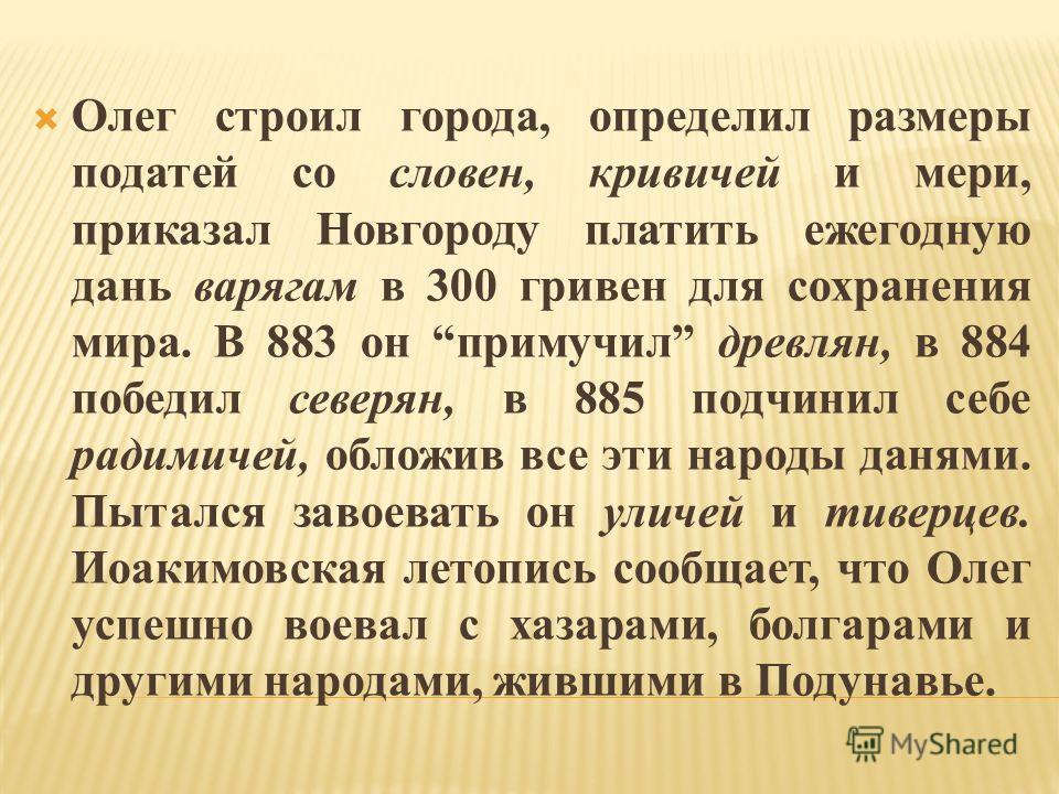 Олег строил города, определил размеры податей со словен, кривичей и мери, приказал Новгороду платить ежегодную дань варягам в 300 гривен для сохранения мира. В 883 он примучил древлян, в 884 победил северян, в 885 подчинил себе радимичей, обложив все