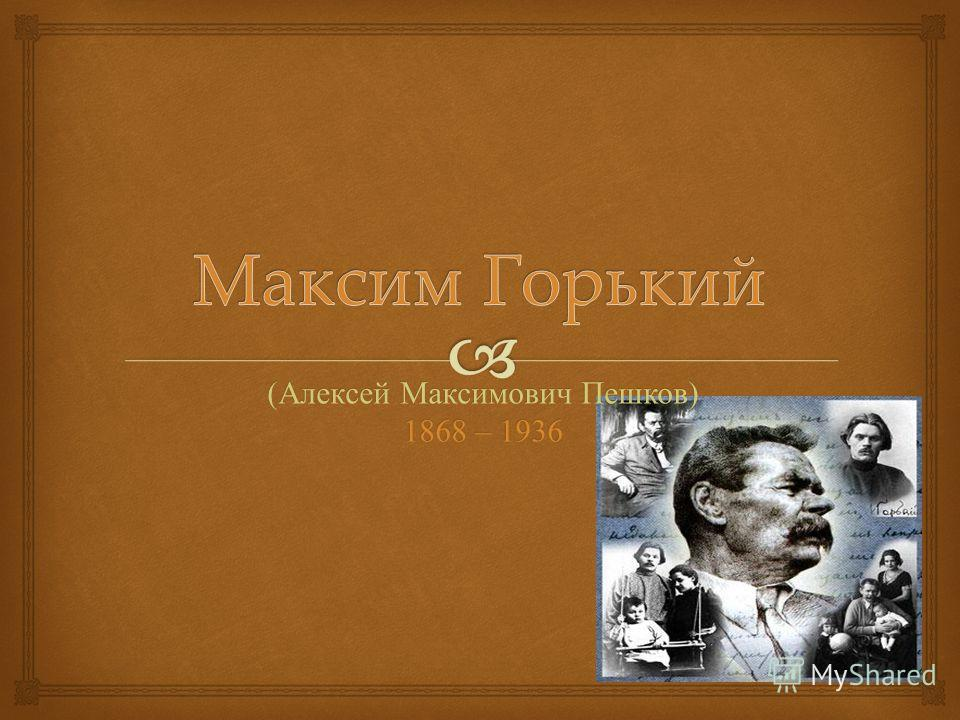 ( Алексей Максимович Пешков ) 1868 – 1936