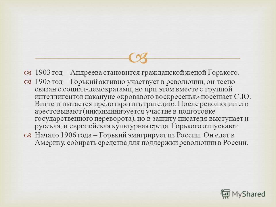 1903 год – Андреева становится гражданской женой Горького. 1905 год – Горький активно участвует в революции, он тесно связан с социал - демократами, но при этом вместе с группой интеллигентов накануне « кровавого воскресенья » посещает С. Ю. Витте и