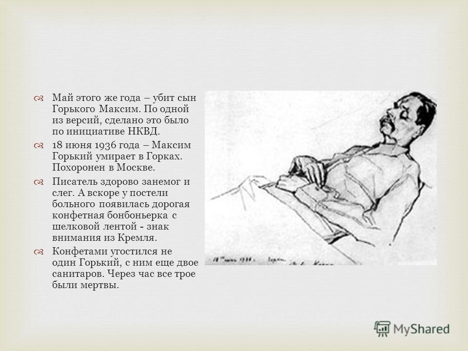Май этого же года – убит сын Горького Максим. По одной из версий, сделано это было по инициативе НКВД. 18 июня 1936 года – Максим Горький умирает в Горках. Похоронен в Москве. Писатель здорово занемог и слег. А вскоре у постели больного появилась дор