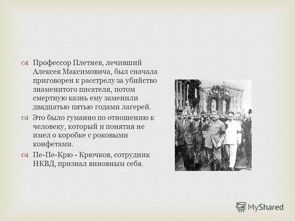Профессор Плетнев, лечивший Алексея Максимовича, был сначала приговорен к расстрелу за убийство знаменитого писателя, потом смертную казнь ему заменили двадцатью пятью годами лагерей. Это было гуманно по отношению к человеку, который и понятия не име