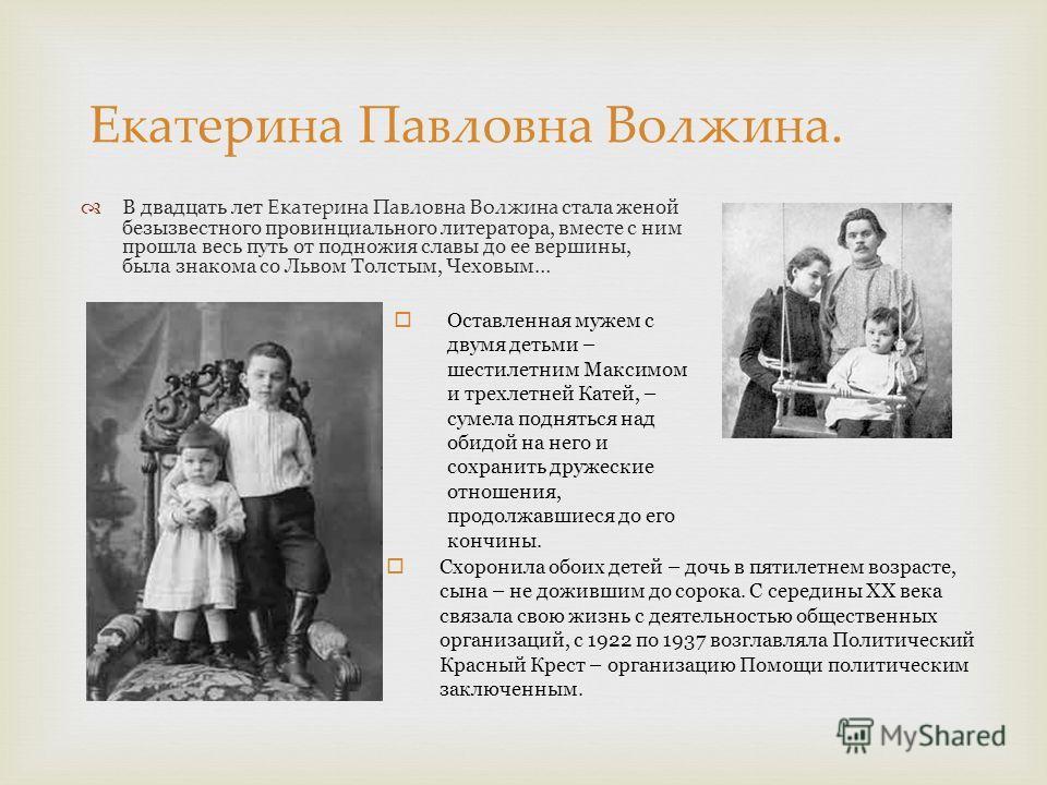В двадцать лет Екатерина Павловна Волжина стала женой безызвестного провинциального литератора, вместе с ним прошла весь путь от подножия славы до ее вершины, была знакома со Львом Толстым, Чеховым… Екатерина Павловна Волжина. Оставленная мужем с дву
