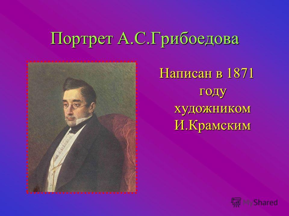 Портрет А.С.Грибоедова Написан в 1871 году художником И.Крамским