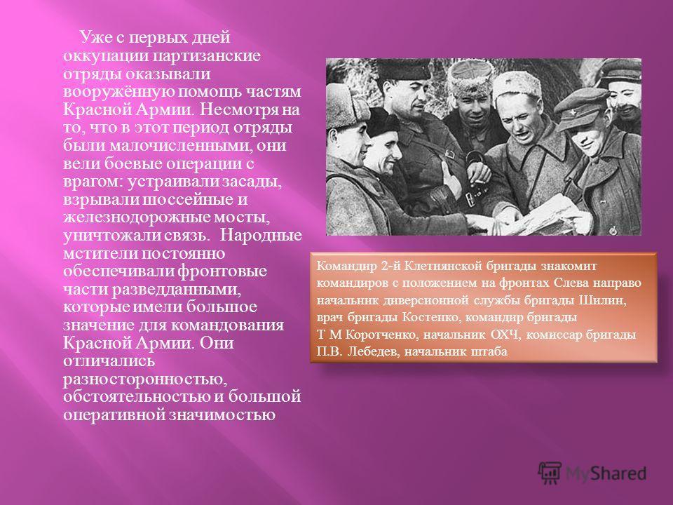 Уже с первых дней оккупации партизанские отряды оказывали вооружённую помощь частям Красной Армии. Несмотря на то, что в этот период отряды были малочисленными, они вели боевые операции с врагом : устраивали засады, взрывали шоссейные и железнодорожн