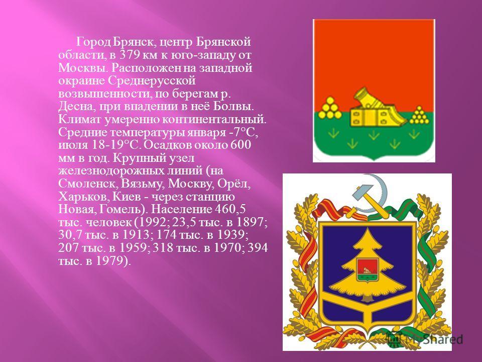 Город Брянск, центр Брянской области, в 379 км к юго - западу от Москвы. Расположен на западной окраине Среднерусской возвышенности, по берегам р. Десна, при впадении в неё Болвы. Климат умеренно континентальный. Средние температуры января -7°C, июля