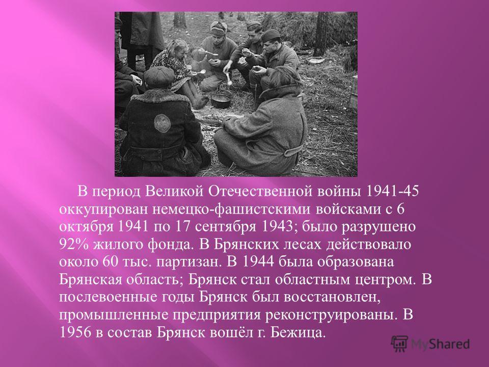 В период Великой Отечественной войны 1941-45 оккупирован немецко - фашистскими войсками с 6 октября 1941 по 17 сентября 1943; было разрушено 92% жилого фонда. В Брянских лесах действовало около 60 тыс. партизан. В 1944 была образована Брянская област