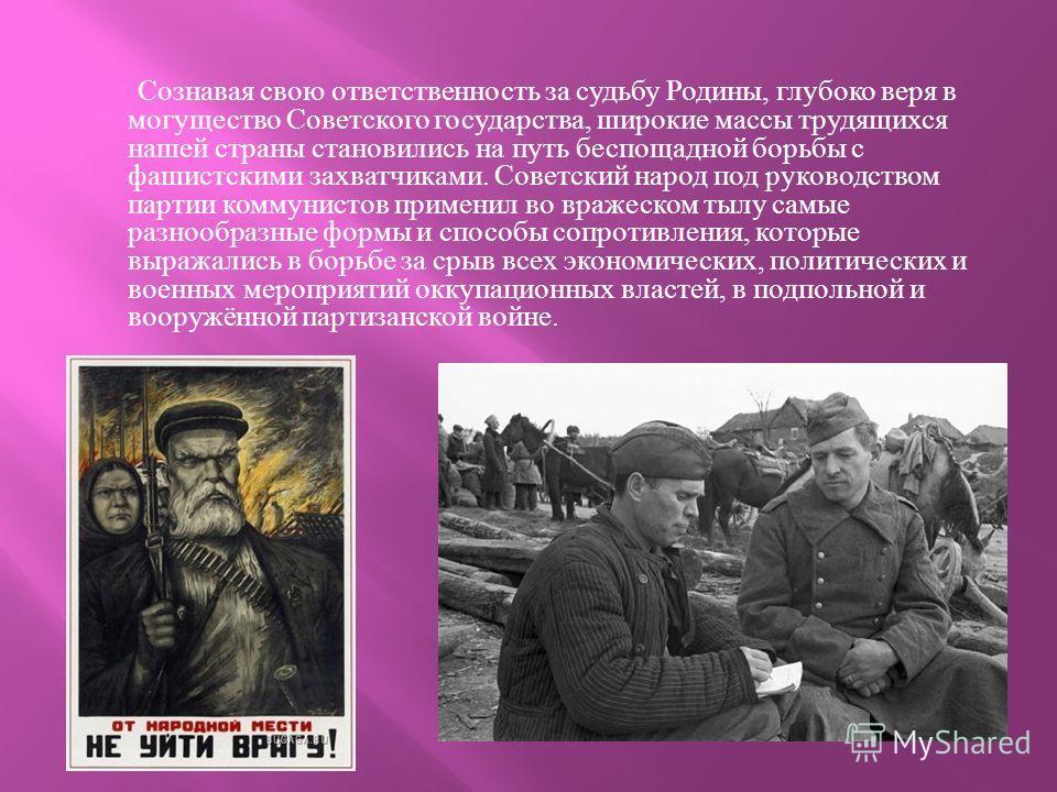 Сознавая свою ответственность за судьбу Родины, глубоко веря в могущество Советского государства, широкие массы трудящихся нашей страны становились на путь беспощадной борьбы с фашистскими захватчиками. Советский народ под руководством партии коммуни