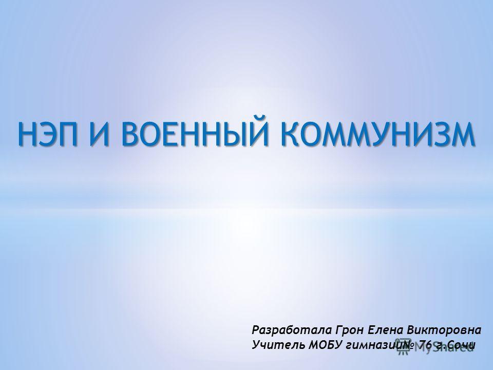 НЭП И ВОЕННЫЙ КОММУНИЗМ Разработала Грон Елена Викторовна Учитель МОБУ гимназии 76 г.Сочи