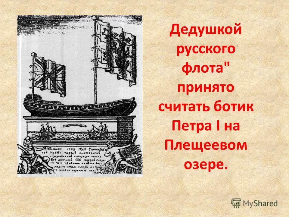 Дедушкой русского флота принято считать ботик Петра I на Плещеевом озере.