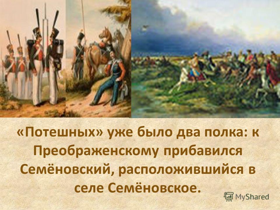 «Потешных» уже было два полка: к Преображенскому прибавился Семёновский, расположившийся в селе Семёновское.