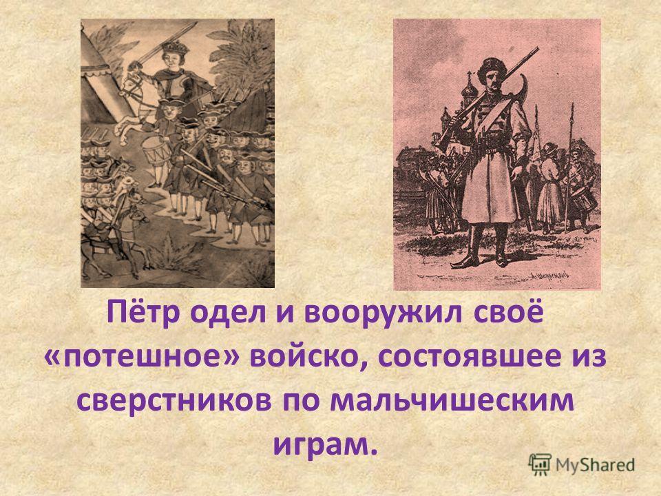Пётр одел и вооружил своё «потешное» войско, состоявшее из сверстников по мальчишеским играм.