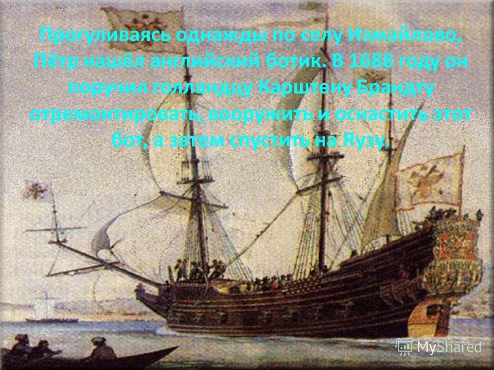 Прогуливаясь однажды по селу Измайлово, Пётр нашёл английский ботик. В 1688 году он поручил голландцу Карштену Брандту отремонтировать, вооружить и оснастить этот бот, а затем спустить на Яузу.