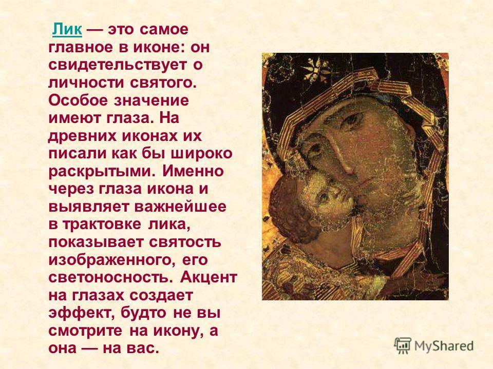 Лик это самое главное в иконе: он свидетельствует о личности святого. Особое значение имеют глаза. На древних иконах их писали как бы широко раскрытыми. Именно через глаза икона и выявляет важнейшее в трактовке лика, показывает святость изображенного