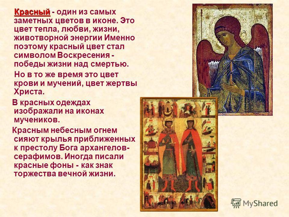 Красный Красный - один из самых заметных цветов в иконе. Это цвет тепла, любви, жизни, животворной энергии Именно поэтому красный цвет стал символом Воскресения - победы жизни над смертью. Но в то же время это цвет крови и мучений, цвет жертвы Христа
