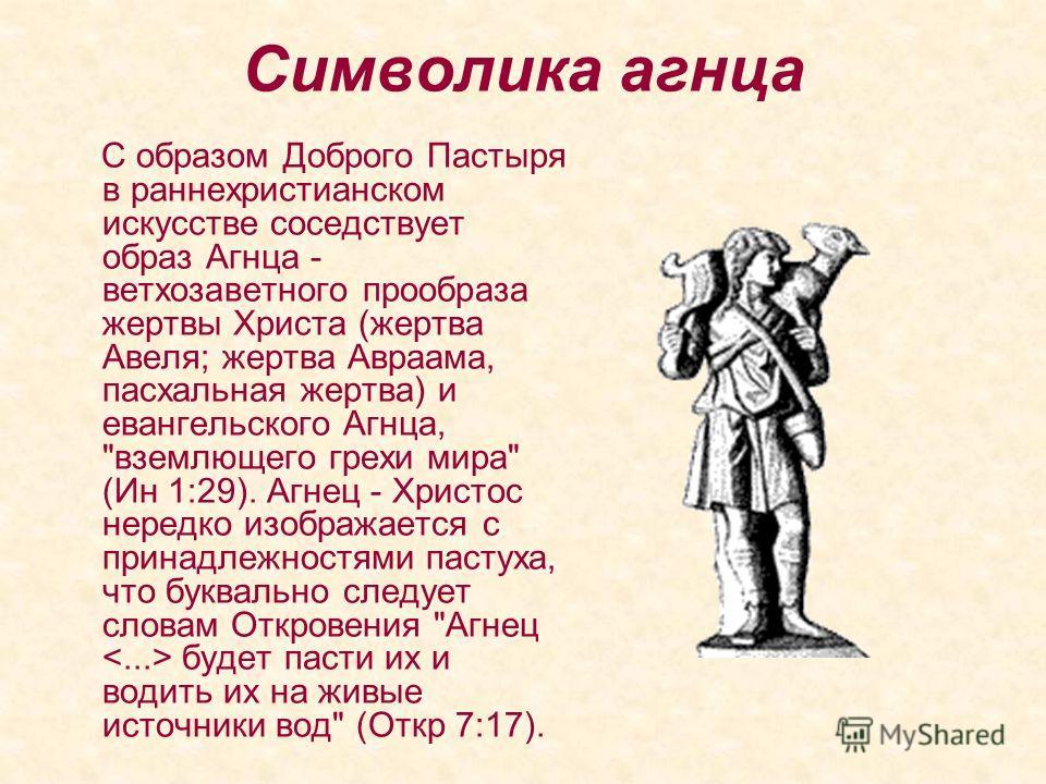 Символика агнца С образом Доброго Пастыря в раннехристианском искусстве соседствует образ Агнца - ветхозаветного прообраза жертвы Христа (жертва Авеля; жертва Авраама, пасхальная жертва) и евангельского Агнца,