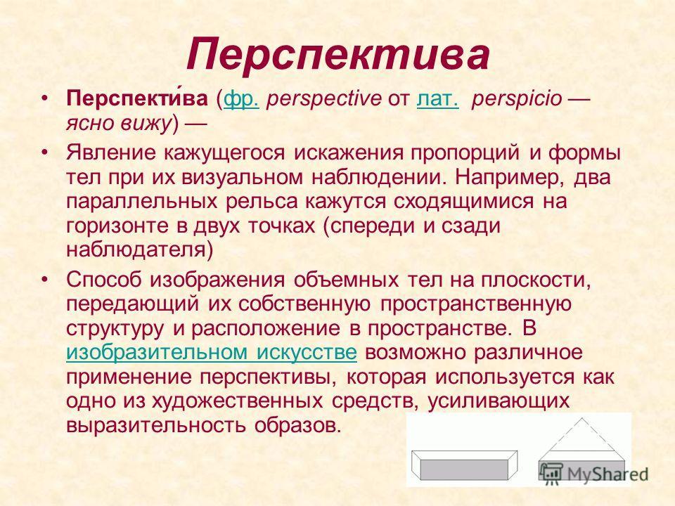 Перспектива Перспекти́ва (фр. perspective от лат. perspicio ясно вижу) фр.лат. Явление кажущегося искажения пропорций и формы тел при их визуальном наблюдении. Например, два параллельных рельса кажутся сходящимися на горизонте в двух точках (спереди