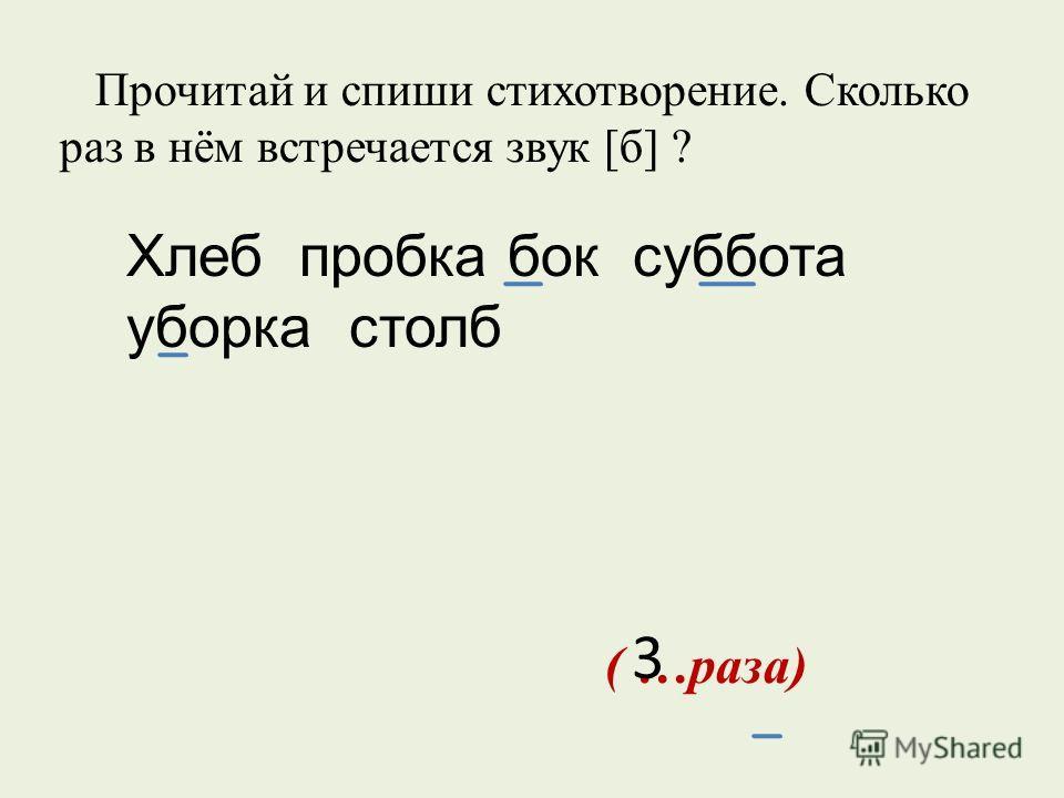 Прочитай и спиши стихотворение. Сколько раз в нём встречается звук [б] ? ( …раза) 3 Хлеб пробка бок суббота уборка столб