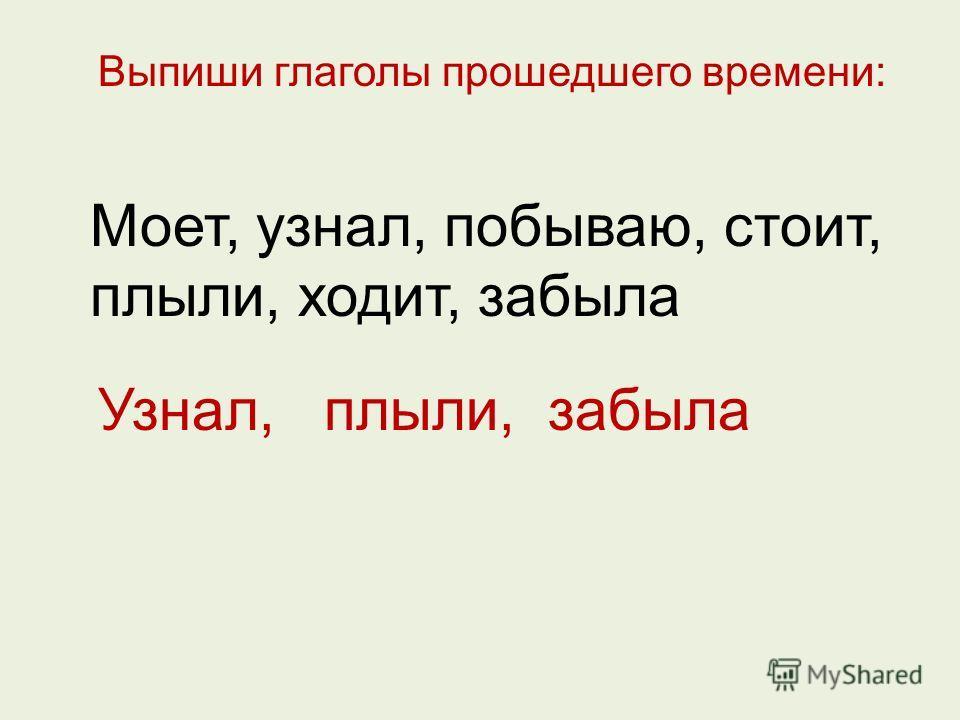 Выпиши глаголы прошедшего времени: Моет, узнал, побываю, стоит, плыли, ходит, забыла Узнал, плыли, забыла