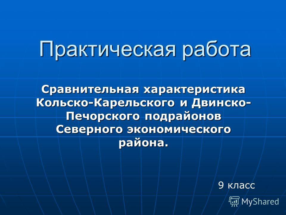 Практическая работа Сравнительная характеристика Кольско-Карельского и Двинско- Печорского подрайонов Северного экономического района. 9 класс
