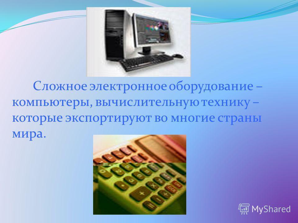Сложное электронное оборудование – компьютеры, вычислительную технику – которые экспортируют во многие страны мира.