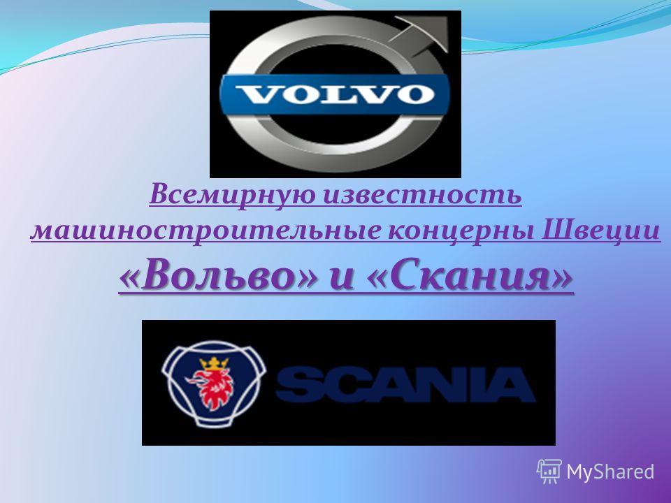 «Вольво» и «Скания» Всемирную известность машиностроительные концерны Швеции «Вольво» и «Скания»