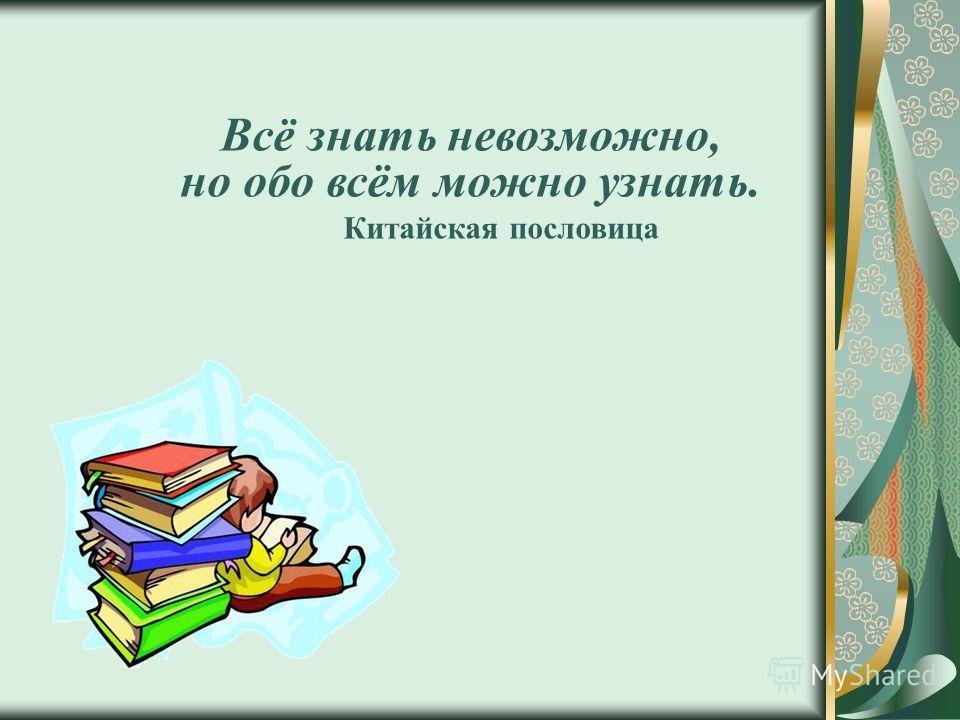 Всё знать невозможно, но обо всём можно узнать. Китайская пословица