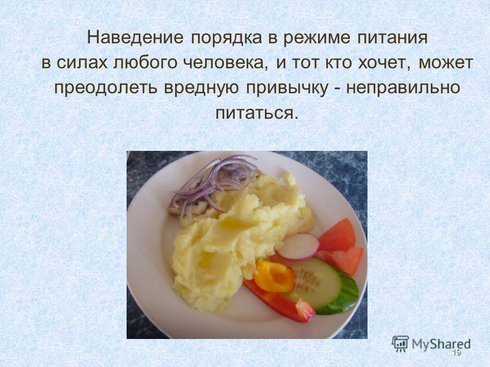 19 Наведение порядка в режиме питания в силах любого человека, и тот кто хочет, может преодолеть вредную привычку - неправильно питаться.