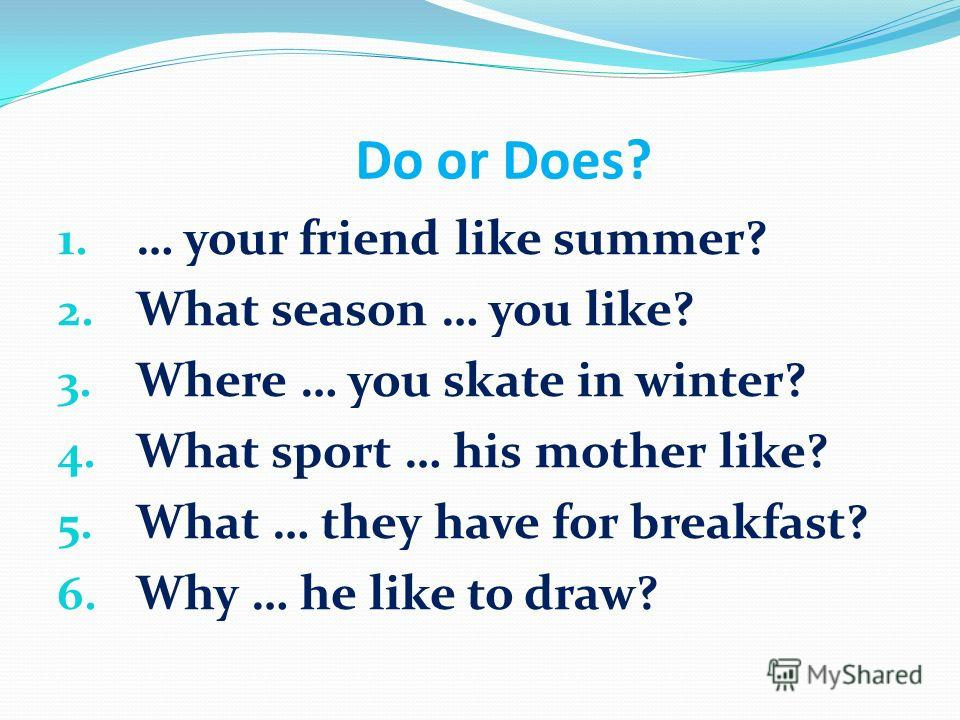 Do or Does? 1. … your friend like summer? 2. What season … you like? 3. Where … you skate in winter? 4. What sport … his mother like? 5. What … they have for breakfast? 6. Why … he like to draw?