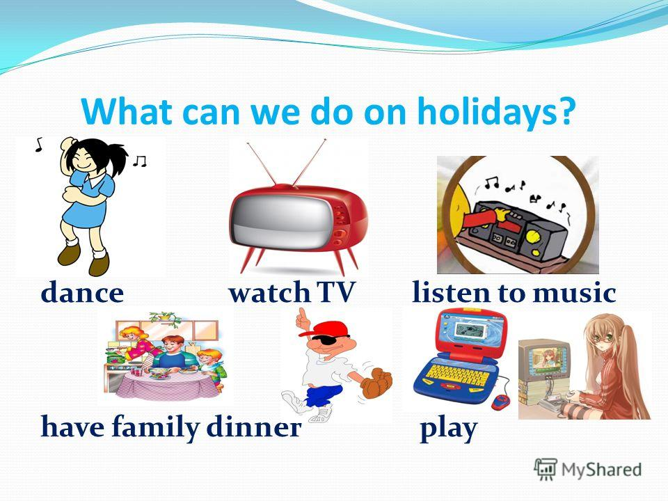 What can we do on holidays? dance watch TV listen to music have family dinner play