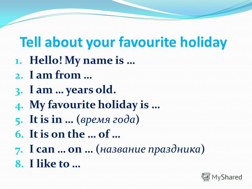 Tell about your favourite holiday 1. Hello! My name is … 2. I am from … 3. I am … years old. 4. My favourite holiday is … 5. It is in … (время года) 6. It is on the … of … 7. I can … on … (название праздника) 8. I like to …
