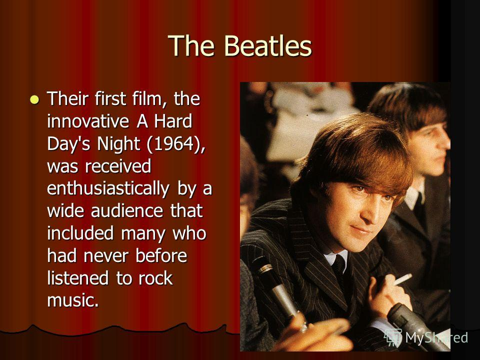 The Beatles Their first film, the innovative A Hard Day's Night (1964), was received enthusiastically by a wide audience that included many who had never before listened to rock music. Their first film, the innovative A Hard Day's Night (1964), was r