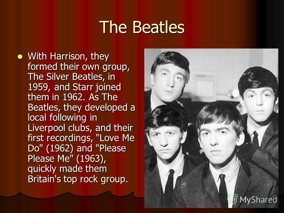 The Beatles With Harrison, they formed their own group, The Silver Beatles, in 1959, and Starr joined them in 1962. As The Beatles, they developed a local following in Liverpool clubs, and their first recordings,