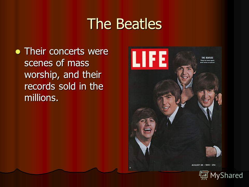 The Beatles Their concerts were scenes of mass worship, and their records sold in the millions.
