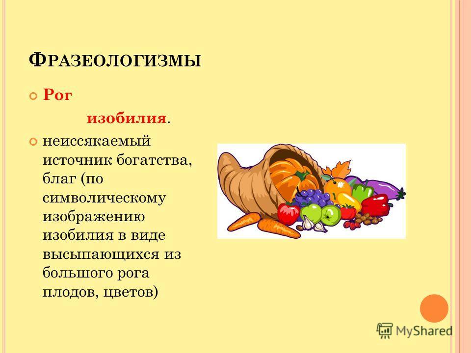 Ф РАЗЕОЛОГИЗМЫ Рог изобилия. неиссякаемый источник богатства, благ (по символическому изображению изобилия в виде высыпающихся из большого рога плодов, цветов)